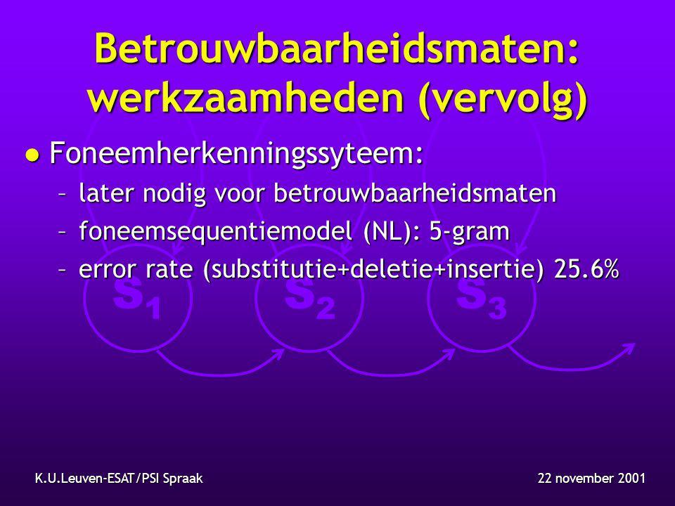 S1S1 S2S2 S3S3 22 november 2001K.U.Leuven-ESAT/PSI Spraak Betrouwbaarheidsmaten: werkzaamheden (vervolg) l Foneemherkenningssyteem: –later nodig voor betrouwbaarheidsmaten –foneemsequentiemodel (NL): 5-gram –error rate (substitutie+deletie+insertie) 25.6%