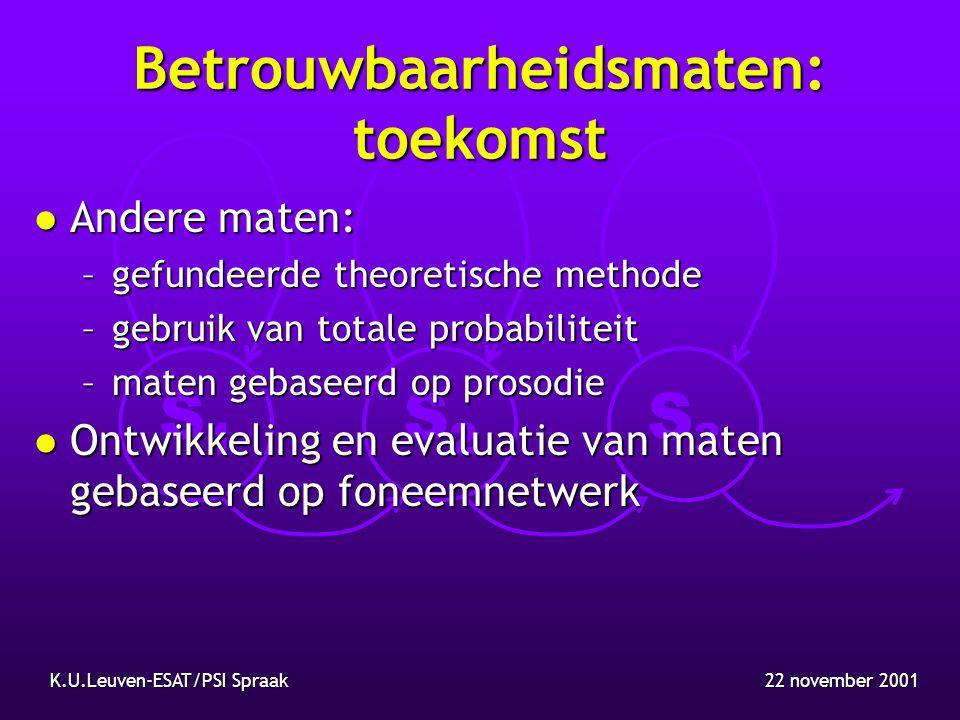 S1S1 S2S2 S3S3 22 november 2001K.U.Leuven-ESAT/PSI Spraak Betrouwbaarheidsmaten: toekomst l Andere maten: –gefundeerde theoretische methode –gebruik van totale probabiliteit –maten gebaseerd op prosodie l Ontwikkeling en evaluatie van maten gebaseerd op foneemnetwerk