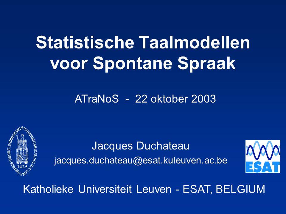 Katholieke Universiteit Leuven - ESAT, BELGIUM ATraNoS - 22 oktober 2003 Statistische Taalmodellen voor Spontane Spraak Jacques Duchateau jacques.duchateau@esat.kuleuven.ac.be