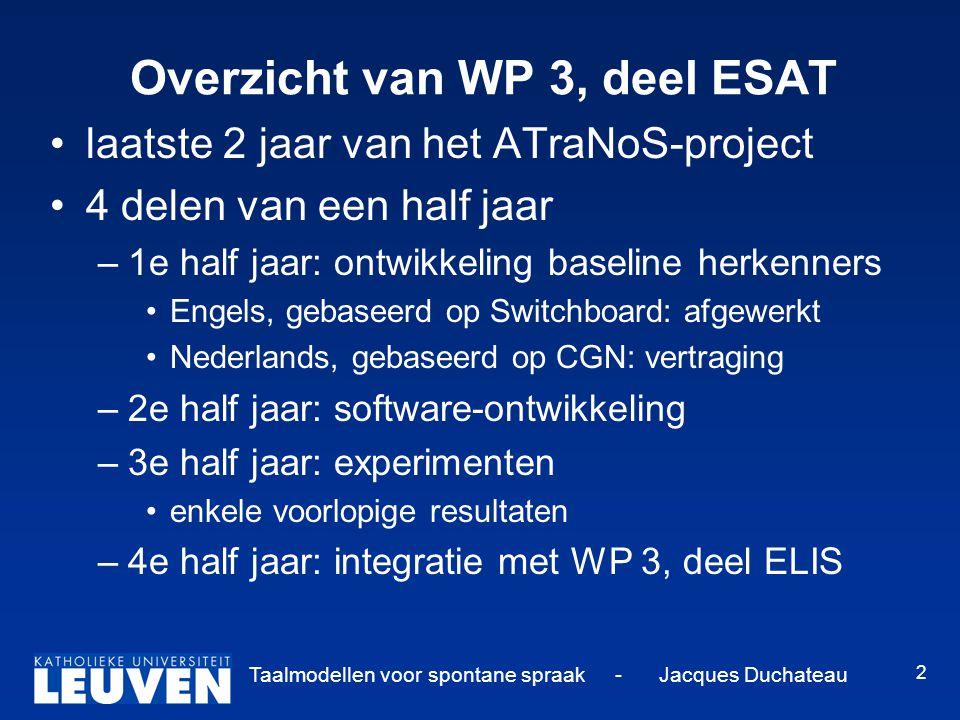 Taalmodellen voor spontane spraak - Jacques Duchateau 2 Overzicht van WP 3, deel ESAT laatste 2 jaar van het ATraNoS-project 4 delen van een half jaar