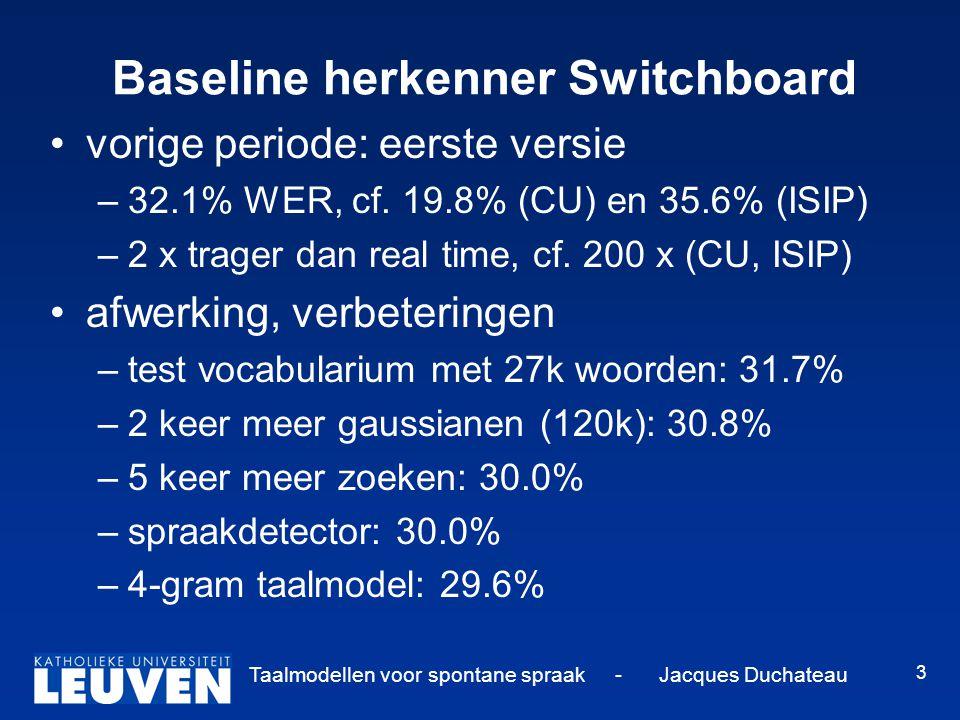 Taalmodellen voor spontane spraak - Jacques Duchateau 3 Baseline herkenner Switchboard vorige periode: eerste versie –32.1% WER, cf. 19.8% (CU) en 35.