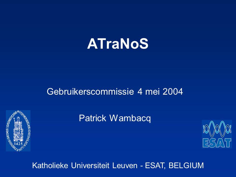 Katholieke Universiteit Leuven - ESAT, BELGIUM ATraNoS Gebruikerscommissie 4 mei 2004 Patrick Wambacq