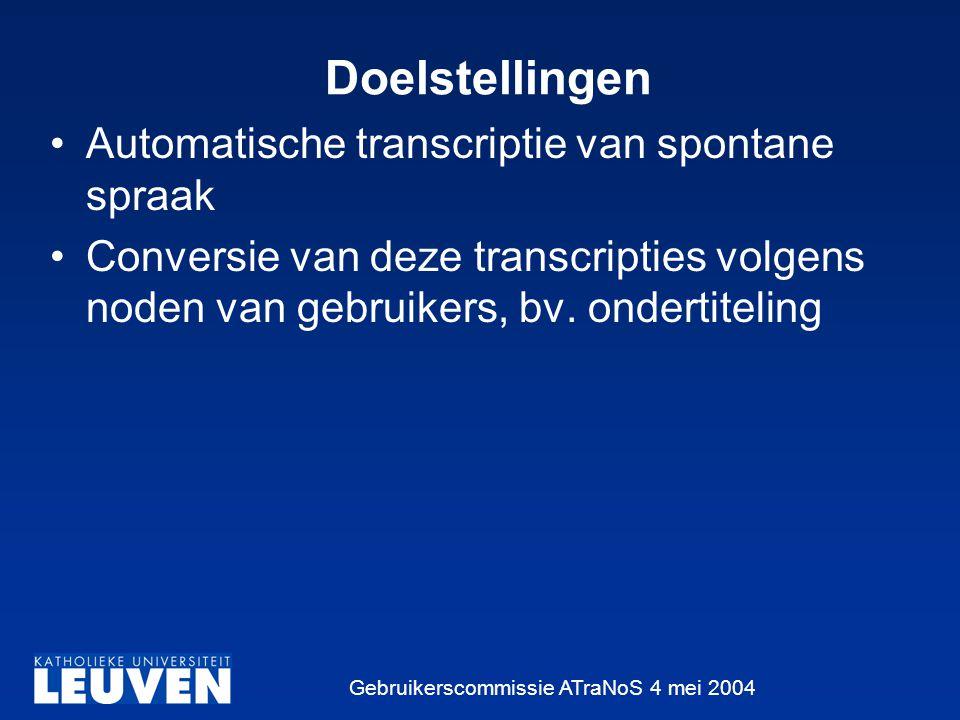 Gebruikerscommissie ATraNoS 4 mei 2004 Doelstellingen Automatische transcriptie van spontane spraak Conversie van deze transcripties volgens noden van gebruikers, bv.