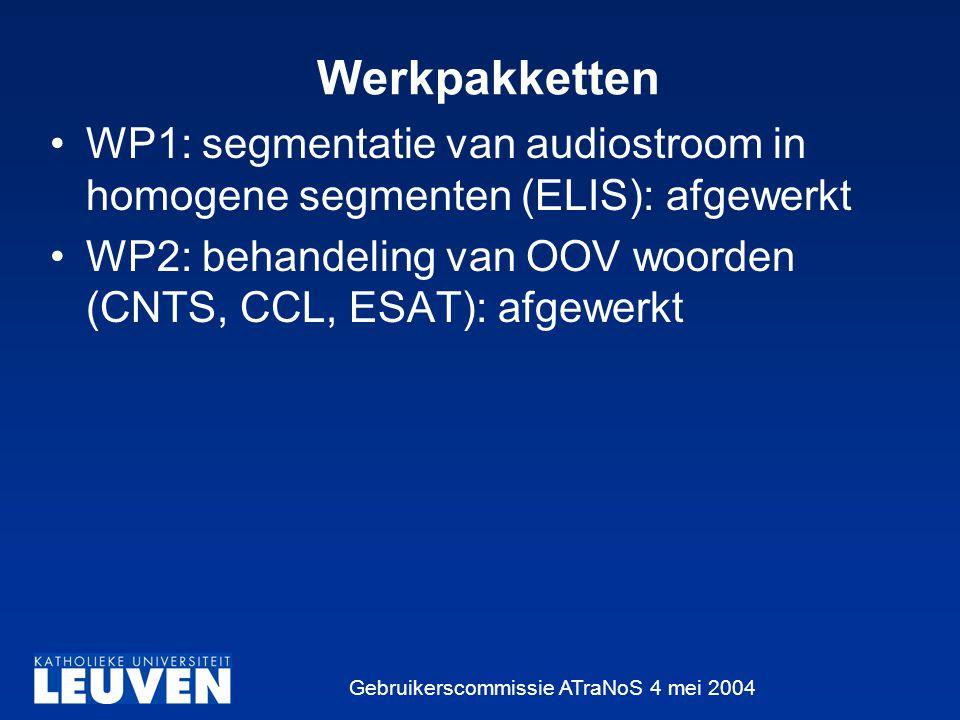 Gebruikerscommissie ATraNoS 4 mei 2004 Werkpakketten WP1: segmentatie van audiostroom in homogene segmenten (ELIS): afgewerkt WP2: behandeling van OOV woorden (CNTS, CCL, ESAT): afgewerkt