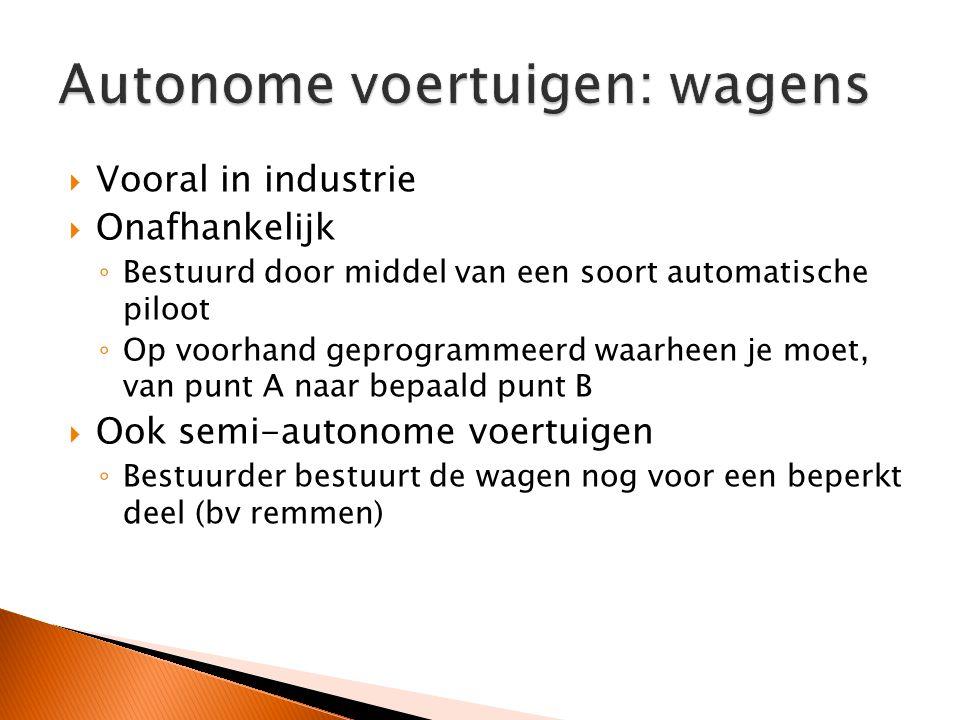  Vooral in industrie  Onafhankelijk ◦ Bestuurd door middel van een soort automatische piloot ◦ Op voorhand geprogrammeerd waarheen je moet, van punt A naar bepaald punt B  Ook semi-autonome voertuigen ◦ Bestuurder bestuurt de wagen nog voor een beperkt deel (bv remmen)