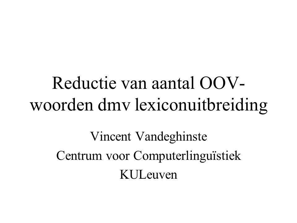 Reductie van aantal OOV- woorden dmv lexiconuitbreiding Vincent Vandeghinste Centrum voor Computerlinguïstiek KULeuven