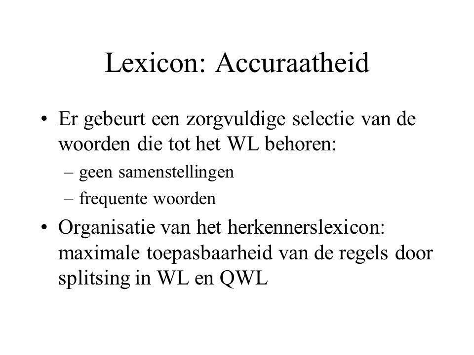 Lexicon: Accuraatheid Er gebeurt een zorgvuldige selectie van de woorden die tot het WL behoren: –geen samenstellingen –frequente woorden Organisatie van het herkennerslexicon: maximale toepasbaarheid van de regels door splitsing in WL en QWL