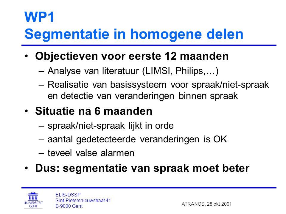 WP1 Segmentatie in homogene delen Objectieven voor eerste 12 maanden –Analyse van literatuur (LIMSI, Philips,…) –Realisatie van basissysteem voor spraak/niet-spraak en detectie van veranderingen binnen spraak Situatie na 6 maanden –spraak/niet-spraak lijkt in orde –aantal gedetecteerde veranderingen is OK –teveel valse alarmen Dus: segmentatie van spraak moet beter ATRANOS, 28 okt 2001 ELIS-DSSP Sint-Pietersnieuwstraat 41 B-9000 Gent