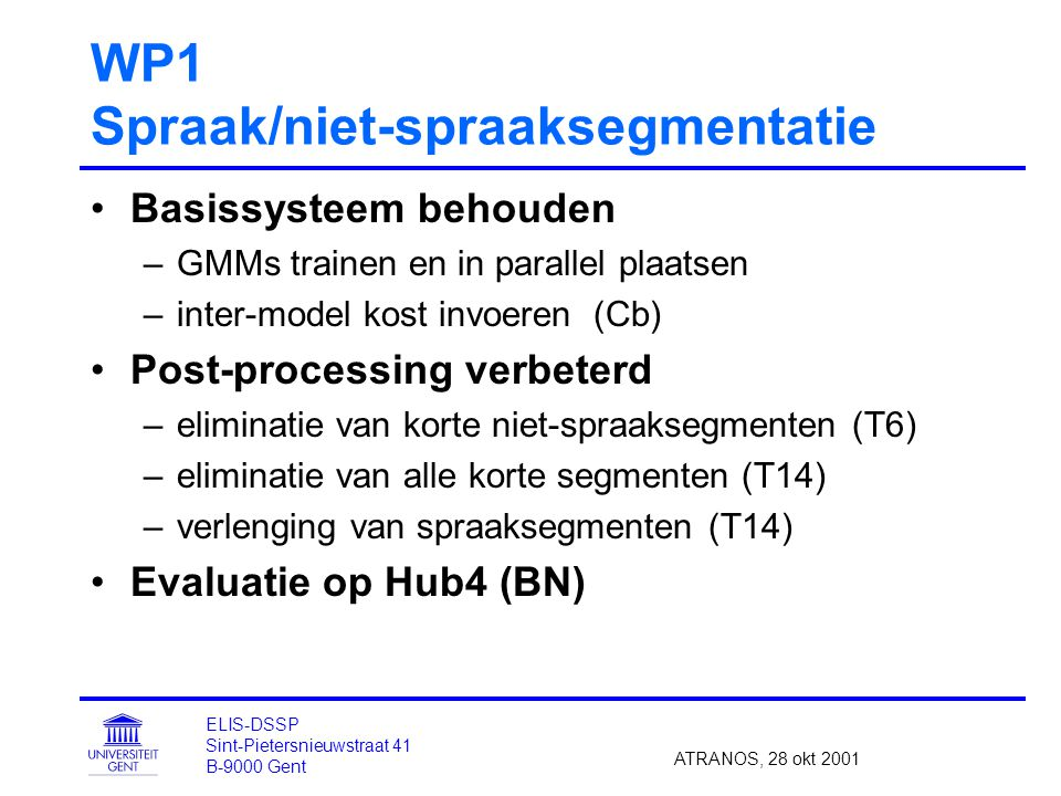 WP1 Spraak/niet-spraaksegmentatie Basissysteem behouden –GMMs trainen en in parallel plaatsen –inter-model kost invoeren (Cb) Post-processing verbeterd –eliminatie van korte niet-spraaksegmenten (T6) –eliminatie van alle korte segmenten (T14) –verlenging van spraaksegmenten (T14) Evaluatie op Hub4 (BN) ATRANOS, 28 okt 2001 ELIS-DSSP Sint-Pietersnieuwstraat 41 B-9000 Gent