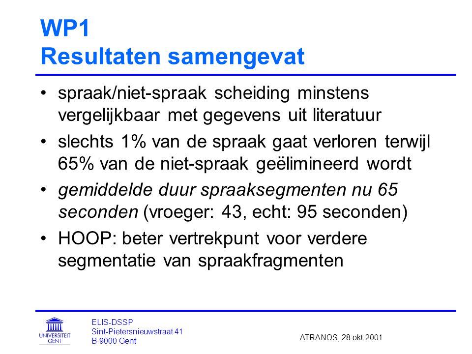 WP1 Resultaten samengevat spraak/niet-spraak scheiding minstens vergelijkbaar met gegevens uit literatuur slechts 1% van de spraak gaat verloren terwijl 65% van de niet-spraak geëlimineerd wordt gemiddelde duur spraaksegmenten nu 65 seconden (vroeger: 43, echt: 95 seconden) HOOP: beter vertrekpunt voor verdere segmentatie van spraakfragmenten ATRANOS, 28 okt 2001 ELIS-DSSP Sint-Pietersnieuwstraat 41 B-9000 Gent
