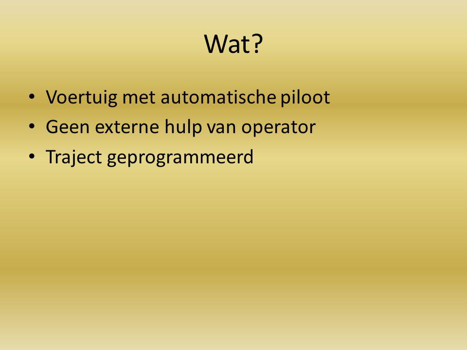 Wat? Voertuig met automatische piloot Geen externe hulp van operator Traject geprogrammeerd