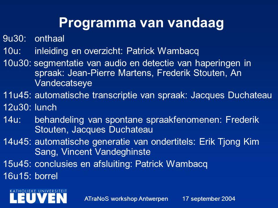 ATraNoS workshop Antwerpen 17 september 2004 Programma van vandaag 9u30:onthaal 10u:inleiding en overzicht: Patrick Wambacq 10u30: segmentatie van audio en detectie van haperingen in spraak: Jean-Pierre Martens, Frederik Stouten, An Vandecatseye 11u45:automatische transcriptie van spraak: Jacques Duchateau 12u30:lunch 14u:behandeling van spontane spraakfenomenen: Frederik Stouten, Jacques Duchateau 14u45:automatische generatie van ondertitels: Erik Tjong Kim Sang, Vincent Vandeghinste 15u45:conclusies en afsluiting: Patrick Wambacq 16u15:borrel