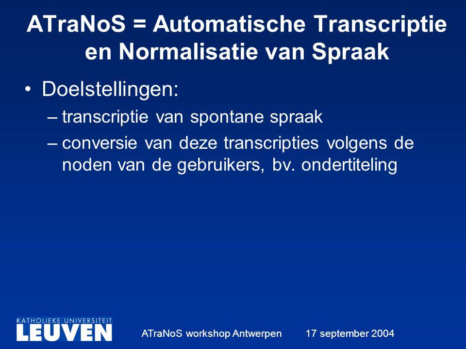 ATraNoS workshop Antwerpen 17 september 2004 ATraNoS = Automatische Transcriptie en Normalisatie van Spraak Doelstellingen: –transcriptie van spontane spraak –conversie van deze transcripties volgens de noden van de gebruikers, bv.