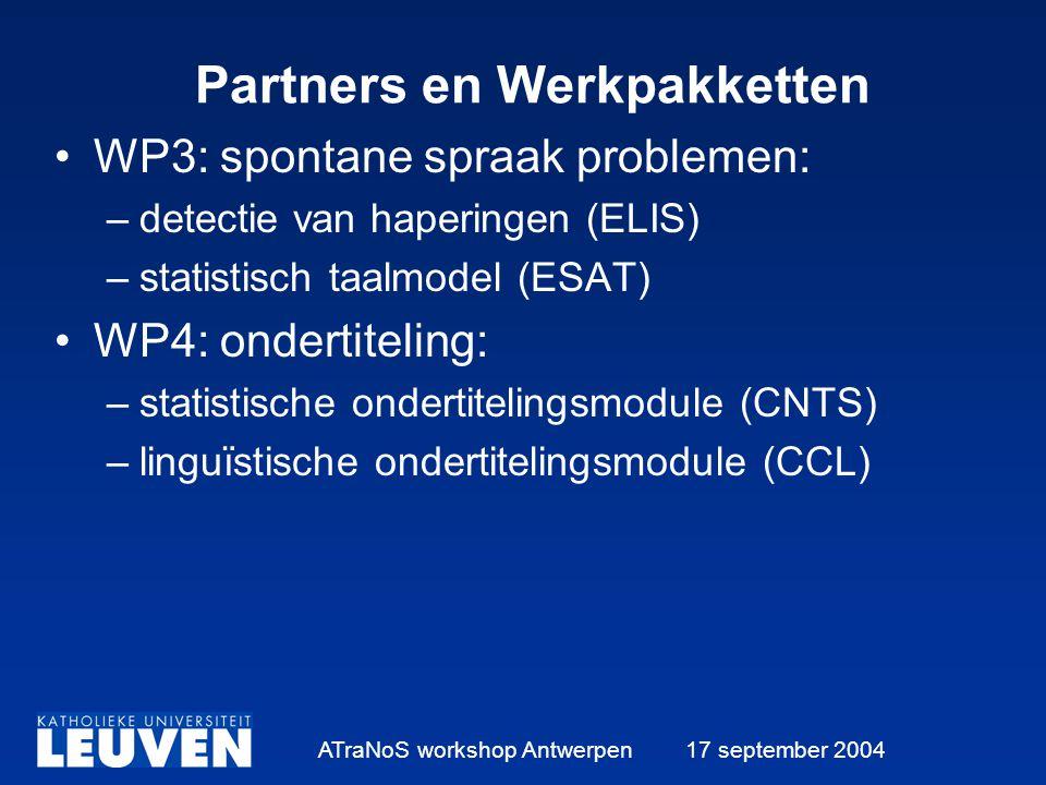 ATraNoS workshop Antwerpen 17 september 2004 Partners en Werkpakketten WP3: spontane spraak problemen: –detectie van haperingen (ELIS) –statistisch taalmodel (ESAT) WP4: ondertiteling: –statistische ondertitelingsmodule (CNTS) –linguïstische ondertitelingsmodule (CCL)
