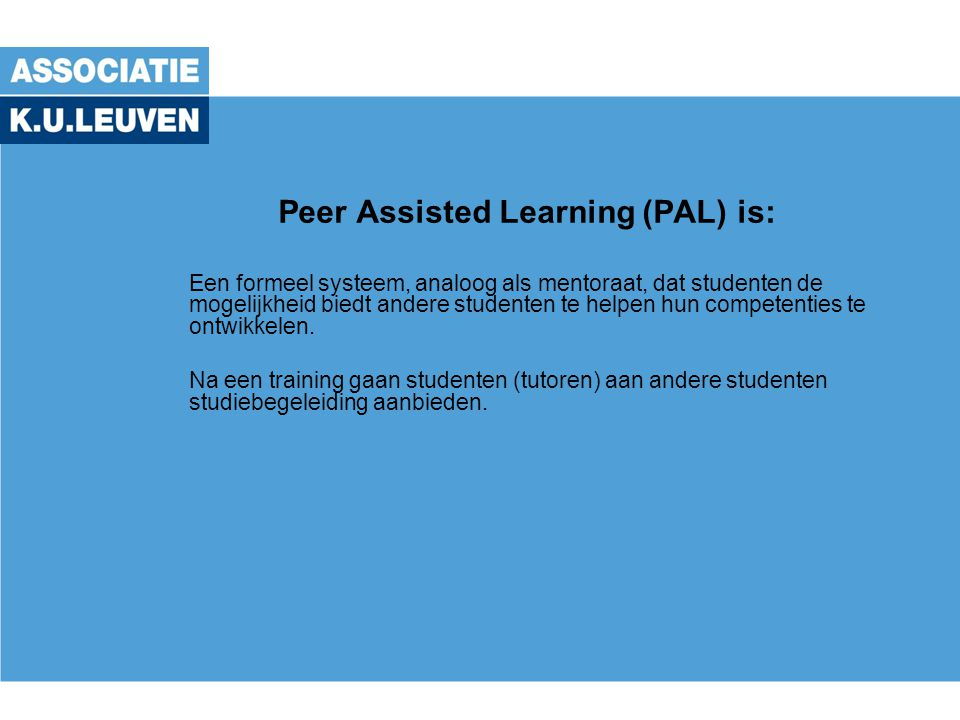 Peer Assisted Learning (PAL) is: Een formeel systeem, analoog als mentoraat, dat studenten de mogelijkheid biedt andere studenten te helpen hun competenties te ontwikkelen.
