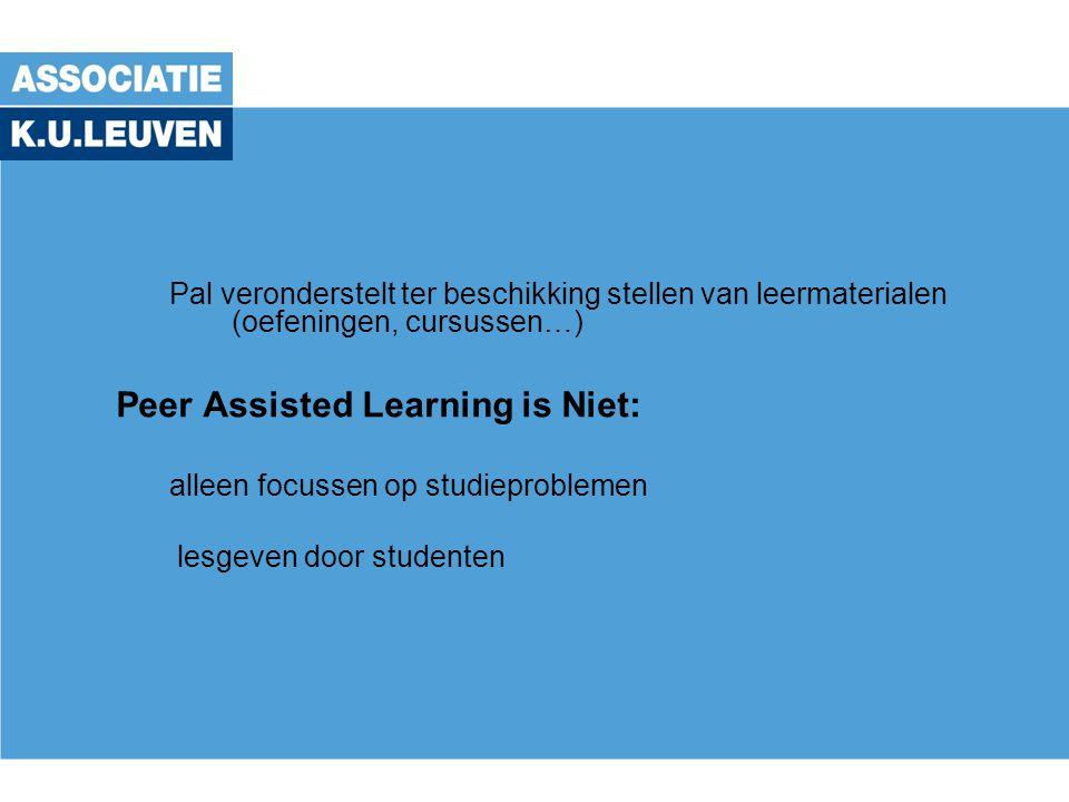 Pal veronderstelt ter beschikking stellen van leermaterialen (oefeningen, cursussen…) Peer Assisted Learning is Niet: alleen focussen op studieproblemen lesgeven door studenten