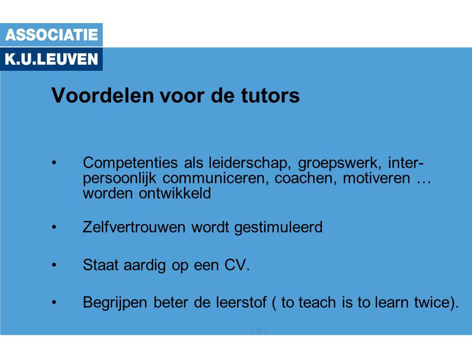 Voordelen voor de tutors Competenties als leiderschap, groepswerk, inter- persoonlijk communiceren, coachen, motiveren … worden ontwikkeld Zelfvertrouwen wordt gestimuleerd Staat aardig op een CV.