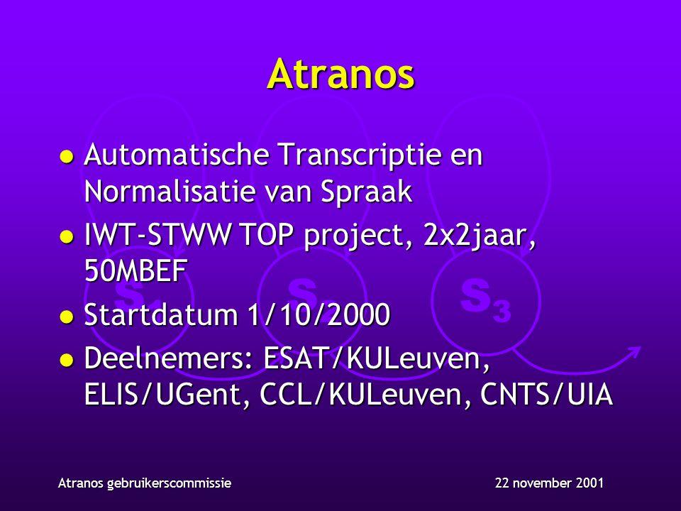 S1S1 S2S2 S3S3 22 november 2001Atranos gebruikerscommissie Atranos l Automatische Transcriptie en Normalisatie van Spraak l IWT-STWW TOP project, 2x2jaar, 50MBEF l Startdatum 1/10/2000 l Deelnemers: ESAT/KULeuven, ELIS/UGent, CCL/KULeuven, CNTS/UIA