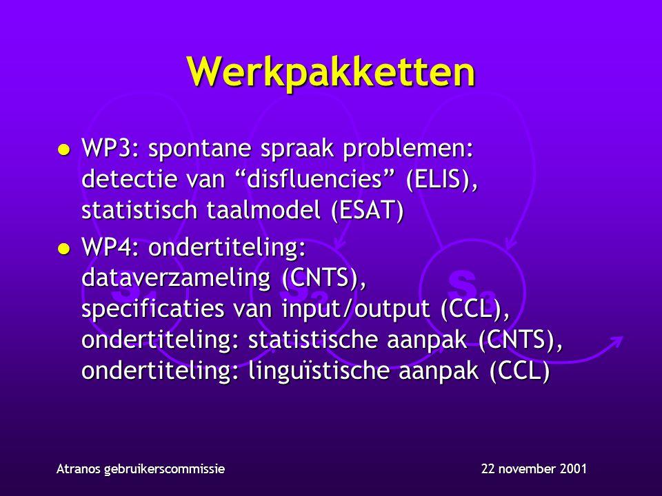 S1S1 S2S2 S3S3 22 november 2001Atranos gebruikerscommissie Werkpakketten l WP3: spontane spraak problemen: detectie van disfluencies (ELIS), statistisch taalmodel (ESAT) l WP4: ondertiteling: dataverzameling (CNTS), specificaties van input/output (CCL), ondertiteling: statistische aanpak (CNTS), ondertiteling: linguïstische aanpak (CCL)