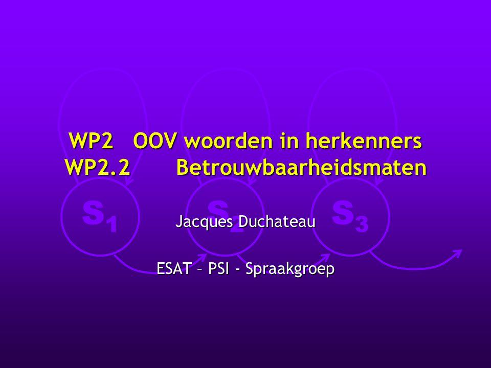 S1S1 S2S2 S3S3 WP2 OOV woorden in herkenners WP2.2 Betrouwbaarheidsmaten Jacques Duchateau ESAT – PSI - Spraakgroep