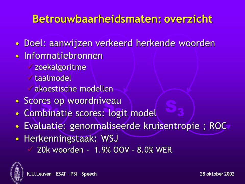 S1S1 S2S2 S3S3 28 oktober 2002K.U.Leuven – ESAT – PSI - Speech Betrouwbaarheidsmaten: overzicht Doel: aanwijzen verkeerd herkende woordenDoel: aanwijzen verkeerd herkende woorden InformatiebronnenInformatiebronnen zoekalgoritme zoekalgoritme taalmodel taalmodel akoestische modellen akoestische modellen Scores op woordniveauScores op woordniveau Combinatie scores: logit modelCombinatie scores: logit model Evaluatie: genormaliseerde kruisentropie ; ROCEvaluatie: genormaliseerde kruisentropie ; ROC Herkenningstaak: WSJHerkenningstaak: WSJ 20k woorden - 1.9% OOV - 8.0% WER 20k woorden - 1.9% OOV - 8.0% WER