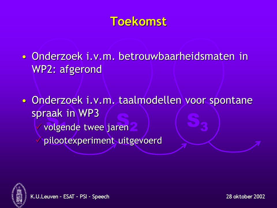 S1S1 S2S2 S3S3 28 oktober 2002K.U.Leuven – ESAT – PSI - Speech Toekomst Onderzoek i.v.m. betrouwbaarheidsmaten in WP2: afgerondOnderzoek i.v.m. betrou