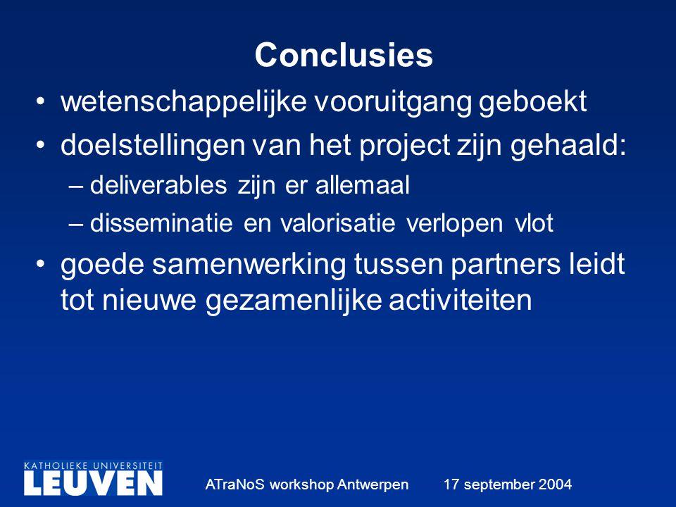 ATraNoS workshop Antwerpen 17 september 2004 Conclusies wetenschappelijke vooruitgang geboekt doelstellingen van het project zijn gehaald: –deliverables zijn er allemaal –disseminatie en valorisatie verlopen vlot goede samenwerking tussen partners leidt tot nieuwe gezamenlijke activiteiten