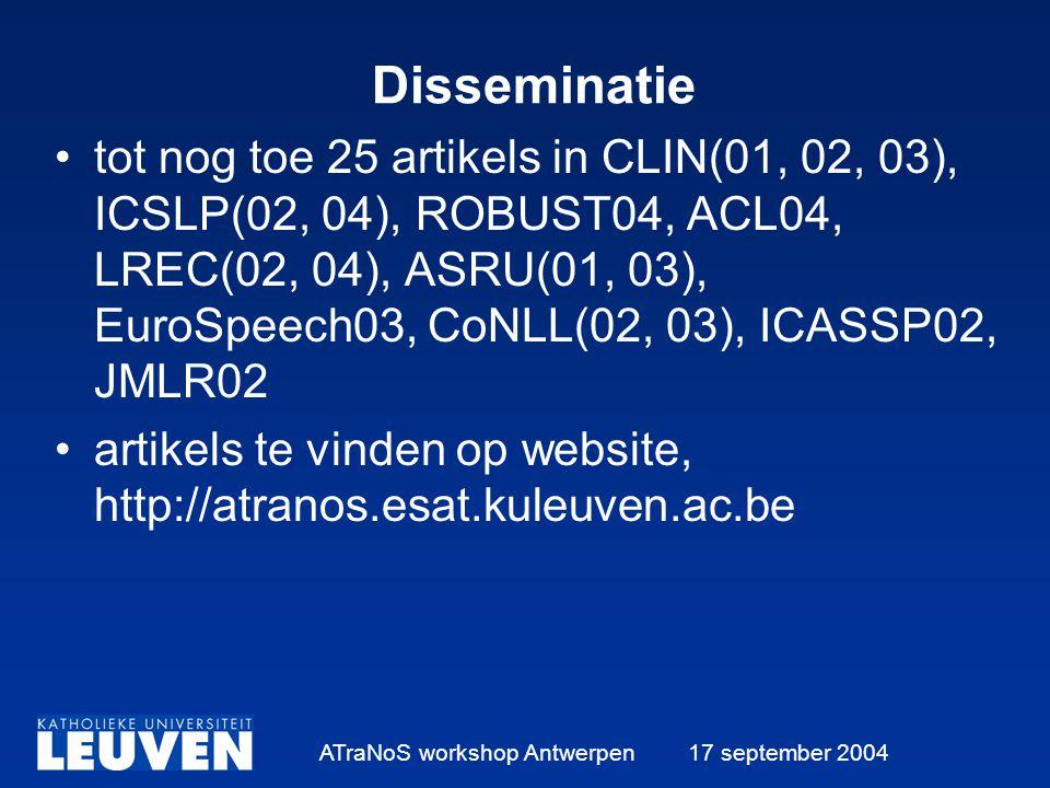 ATraNoS workshop Antwerpen 17 september 2004 Disseminatie tot nog toe 25 artikels in CLIN(01, 02, 03), ICSLP(02, 04), ROBUST04, ACL04, LREC(02, 04), ASRU(01, 03), EuroSpeech03, CoNLL(02, 03), ICASSP02, JMLR02 artikels te vinden op website, http://atranos.esat.kuleuven.ac.be