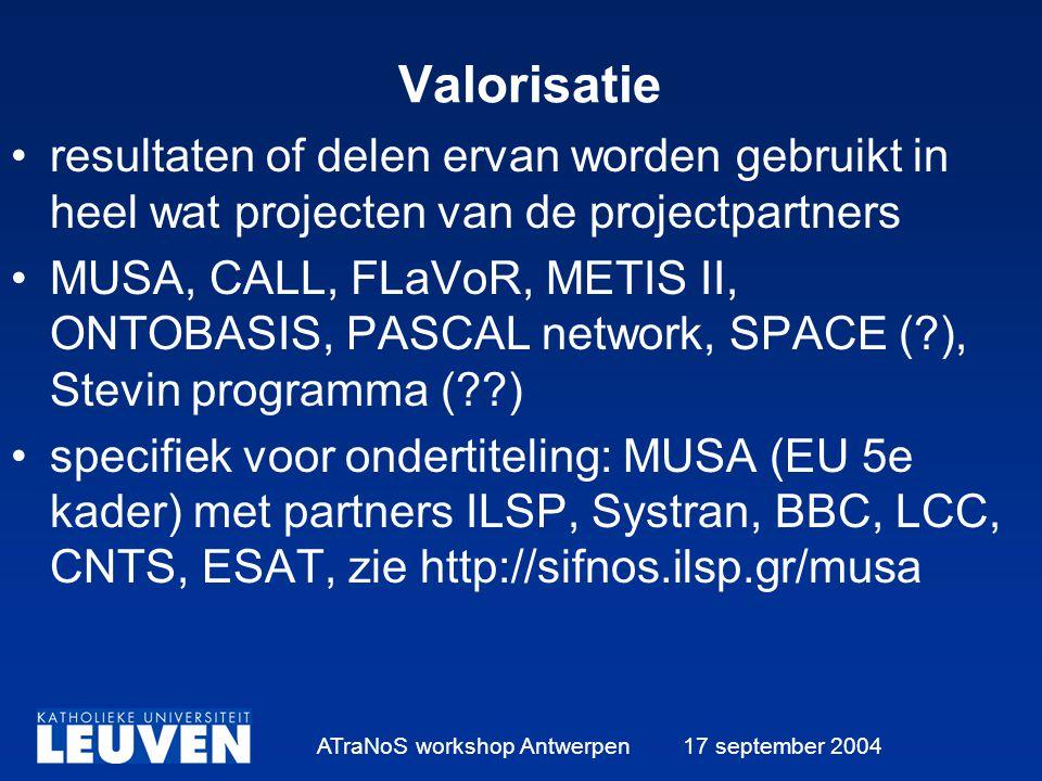 ATraNoS workshop Antwerpen 17 september 2004 Valorisatie resultaten of delen ervan worden gebruikt in heel wat projecten van de projectpartners MUSA, CALL, FLaVoR, METIS II, ONTOBASIS, PASCAL network, SPACE (?), Stevin programma (??) specifiek voor ondertiteling: MUSA (EU 5e kader) met partners ILSP, Systran, BBC, LCC, CNTS, ESAT, zie http://sifnos.ilsp.gr/musa