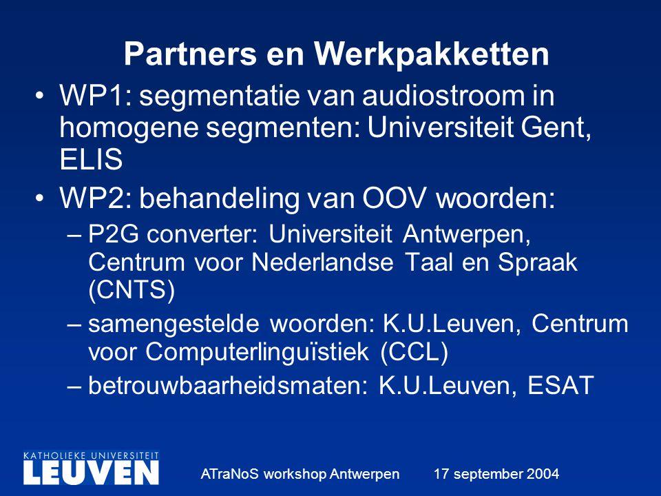 ATraNoS workshop Antwerpen 17 september 2004 Partners en Werkpakketten WP1: segmentatie van audiostroom in homogene segmenten: Universiteit Gent, ELIS WP2: behandeling van OOV woorden: –P2G converter: Universiteit Antwerpen, Centrum voor Nederlandse Taal en Spraak (CNTS) –samengestelde woorden: K.U.Leuven, Centrum voor Computerlinguïstiek (CCL) –betrouwbaarheidsmaten: K.U.Leuven, ESAT