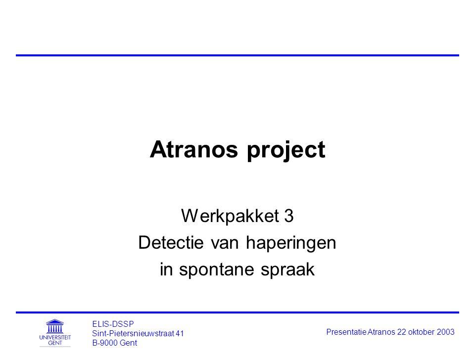 ELIS-DSSP Sint-Pietersnieuwstraat 41 B-9000 Gent Presentatie Atranos 22 oktober 2003 Atranos project Werkpakket 3 Detectie van haperingen in spontane spraak