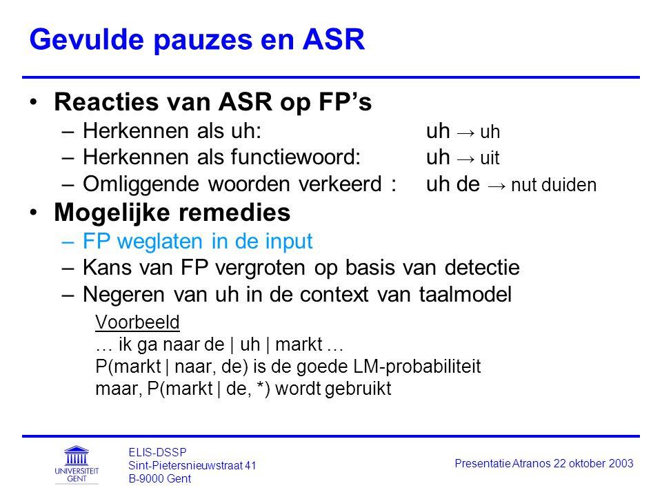 ELIS-DSSP Sint-Pietersnieuwstraat 41 B-9000 Gent Presentatie Atranos 22 oktober 2003 Gevulde pauzes en ASR Reacties van ASR op FP's –Herkennen als uh: