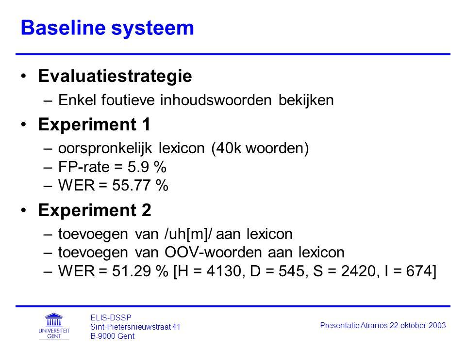 ELIS-DSSP Sint-Pietersnieuwstraat 41 B-9000 Gent Presentatie Atranos 22 oktober 2003 Baseline systeem Evaluatiestrategie –Enkel foutieve inhoudswoorden bekijken Experiment 1 –oorspronkelijk lexicon (40k woorden) –FP-rate = 5.9 % –WER = 55.77 % Experiment 2 –toevoegen van /uh[m]/ aan lexicon –toevoegen van OOV-woorden aan lexicon –WER = 51.29 % [H = 4130, D = 545, S = 2420, I = 674]