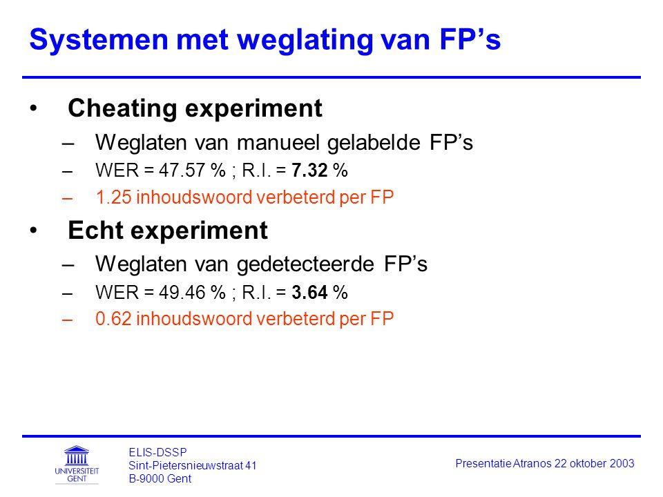 ELIS-DSSP Sint-Pietersnieuwstraat 41 B-9000 Gent Presentatie Atranos 22 oktober 2003 Systemen met weglating van FP's Cheating experiment –Weglaten van manueel gelabelde FP's –WER = 47.57 % ; R.I.