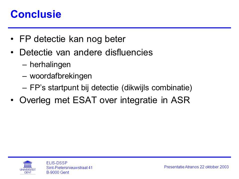 ELIS-DSSP Sint-Pietersnieuwstraat 41 B-9000 Gent Presentatie Atranos 22 oktober 2003 Conclusie FP detectie kan nog beter Detectie van andere disfluencies –herhalingen –woordafbrekingen –FP's startpunt bij detectie (dikwijls combinatie) Overleg met ESAT over integratie in ASR