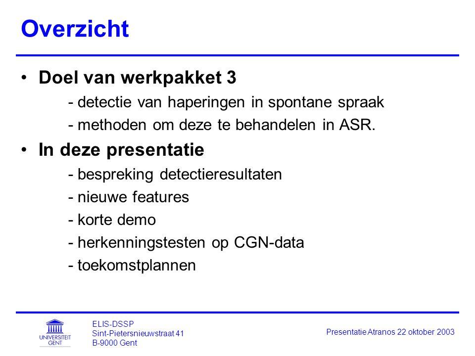 ELIS-DSSP Sint-Pietersnieuwstraat 41 B-9000 Gent Presentatie Atranos 22 oktober 2003 Overzicht Doel van werkpakket 3 - detectie van haperingen in spontane spraak - methoden om deze te behandelen in ASR.