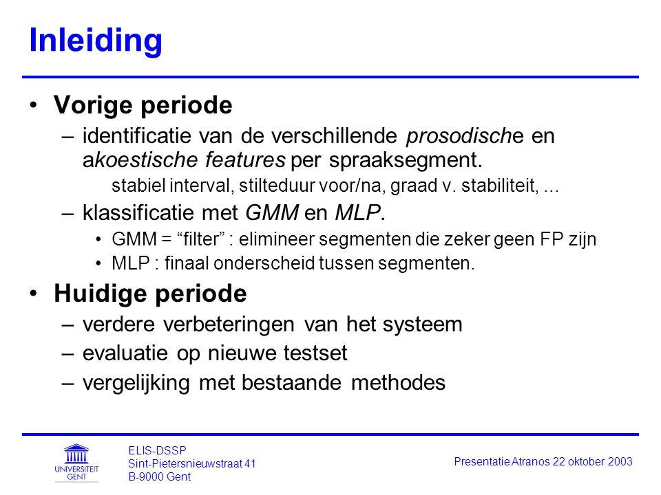 ELIS-DSSP Sint-Pietersnieuwstraat 41 B-9000 Gent Presentatie Atranos 22 oktober 2003 Inleiding Vorige periode –identificatie van de verschillende prosodische en akoestische features per spraaksegment.