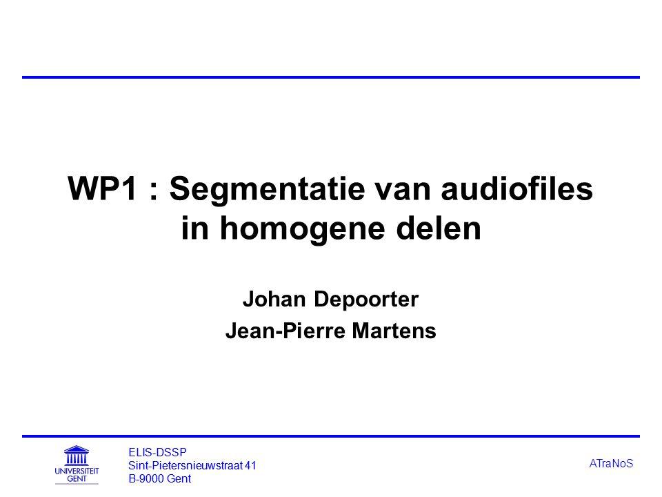 ELIS-DSSP Sint-Pietersnieuwstraat 41 B-9000 Gent ATraNoS WP1 : Segmentatie van audiofiles in homogene delen Johan Depoorter Jean-Pierre Martens ELIS-DSSP Sint-Pietersnieuwstraat 41 B-9000 Gent