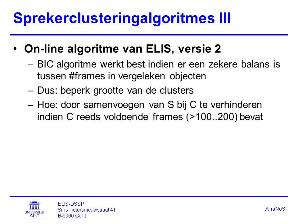 ELIS-DSSP Sint-Pietersnieuwstraat 41 B-9000 Gent ATraNoS Sprekerclusteringalgoritmes III On-line algoritme van ELIS, versie 2 –BIC algoritme werkt best indien er een zekere balans is tussen #frames in vergeleken objecten –Dus: beperk grootte van de clusters –Hoe: door samenvoegen van S bij C te verhinderen indien C reeds voldoende frames (>100..200) bevat