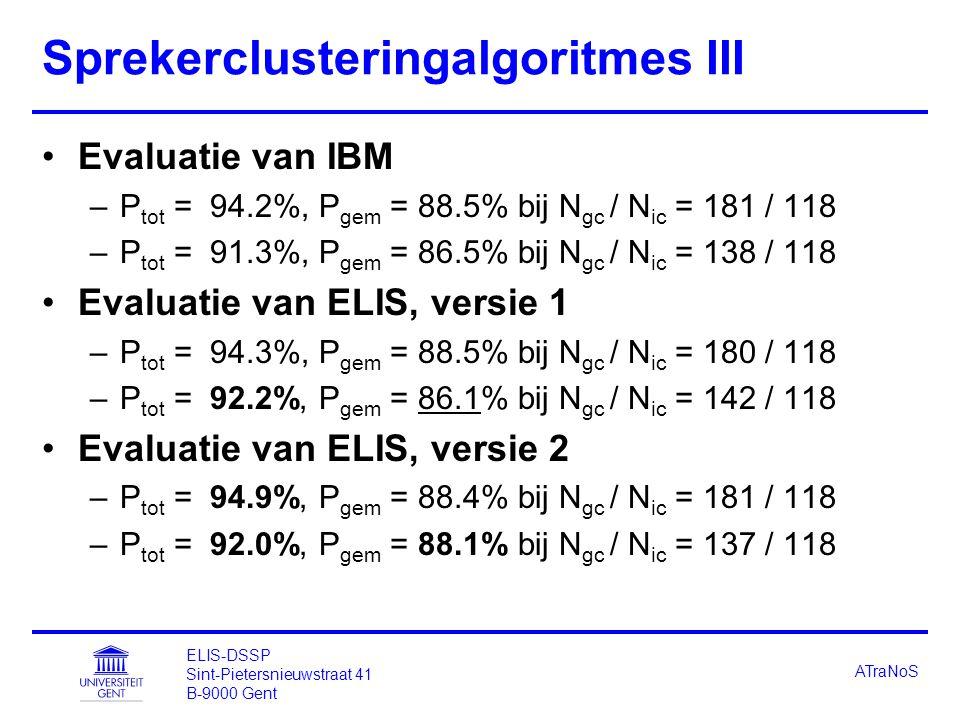ELIS-DSSP Sint-Pietersnieuwstraat 41 B-9000 Gent ATraNoS Sprekerclusteringalgoritmes III Evaluatie van IBM –P tot = 94.2%, P gem = 88.5% bij N gc / N ic = 181 / 118 –P tot = 91.3%, P gem = 86.5% bij N gc / N ic = 138 / 118 Evaluatie van ELIS, versie 1 –P tot = 94.3%, P gem = 88.5% bij N gc / N ic = 180 / 118 –P tot = 92.2%, P gem = 86.1% bij N gc / N ic = 142 / 118 Evaluatie van ELIS, versie 2 –P tot = 94.9%, P gem = 88.4% bij N gc / N ic = 181 / 118 –P tot = 92.0%, P gem = 88.1% bij N gc / N ic = 137 / 118
