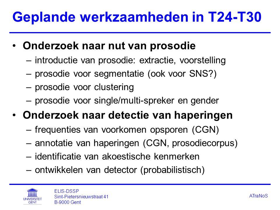 ELIS-DSSP Sint-Pietersnieuwstraat 41 B-9000 Gent ATraNoS Geplande werkzaamheden in T24-T30 Onderzoek naar nut van prosodie –introductie van prosodie: extractie, voorstelling –prosodie voor segmentatie (ook voor SNS?) –prosodie voor clustering –prosodie voor single/multi-spreker en gender Onderzoek naar detectie van haperingen –frequenties van voorkomen opsporen (CGN) –annotatie van haperingen (CGN, prosodiecorpus) –identificatie van akoestische kenmerken –ontwikkelen van detector (probabilistisch)