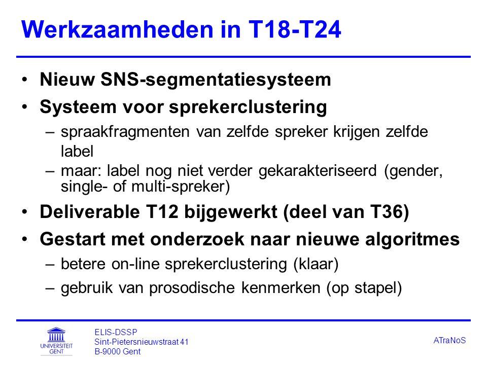 ELIS-DSSP Sint-Pietersnieuwstraat 41 B-9000 Gent ATraNoS Werkzaamheden in T18-T24 Nieuw SNS-segmentatiesysteem Systeem voor sprekerclustering –spraakfragmenten van zelfde spreker krijgen zelfde label –maar: label nog niet verder gekarakteriseerd (gender, single- of multi-spreker) Deliverable T12 bijgewerkt (deel van T36) Gestart met onderzoek naar nieuwe algoritmes –betere on-line sprekerclustering (klaar) –gebruik van prosodische kenmerken (op stapel)
