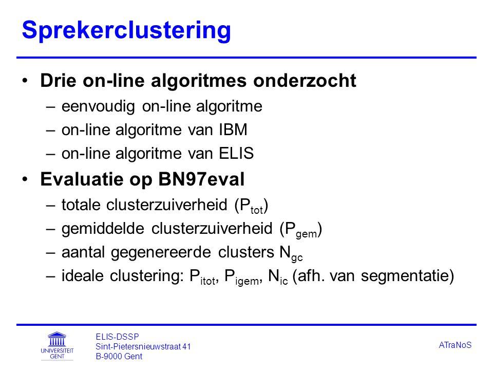 ELIS-DSSP Sint-Pietersnieuwstraat 41 B-9000 Gent ATraNoS Sprekerclustering Drie on-line algoritmes onderzocht –eenvoudig on-line algoritme –on-line algoritme van IBM –on-line algoritme van ELIS Evaluatie op BN97eval –totale clusterzuiverheid (P tot ) –gemiddelde clusterzuiverheid (P gem ) –aantal gegenereerde clusters N gc –ideale clustering: P itot, P igem, N ic (afh.