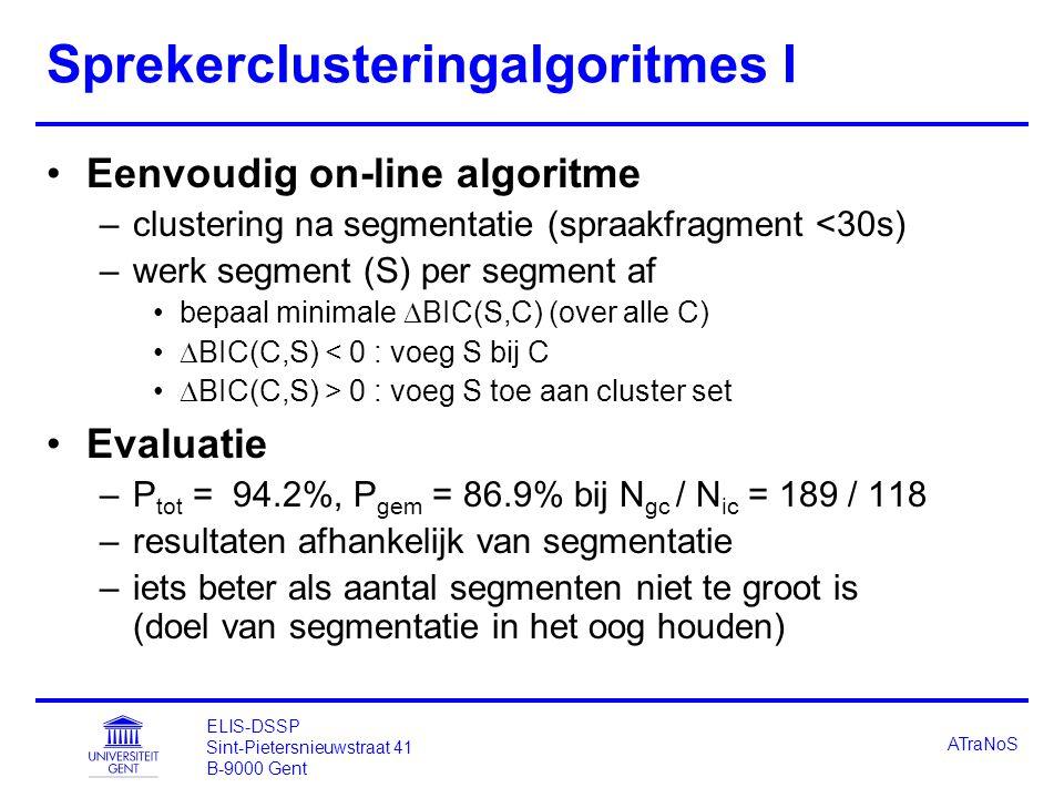 ELIS-DSSP Sint-Pietersnieuwstraat 41 B-9000 Gent ATraNoS Sprekerclusteringalgoritmes I Eenvoudig on-line algoritme –clustering na segmentatie (spraakfragment <30s) –werk segment (S) per segment af bepaal minimale  BIC(S,C) (over alle C)  BIC(C,S) < 0 : voeg S bij C  BIC(C,S) > 0 : voeg S toe aan cluster set Evaluatie –P tot = 94.2%, P gem = 86.9% bij N gc / N ic = 189 / 118 –resultaten afhankelijk van segmentatie –iets beter als aantal segmenten niet te groot is (doel van segmentatie in het oog houden)