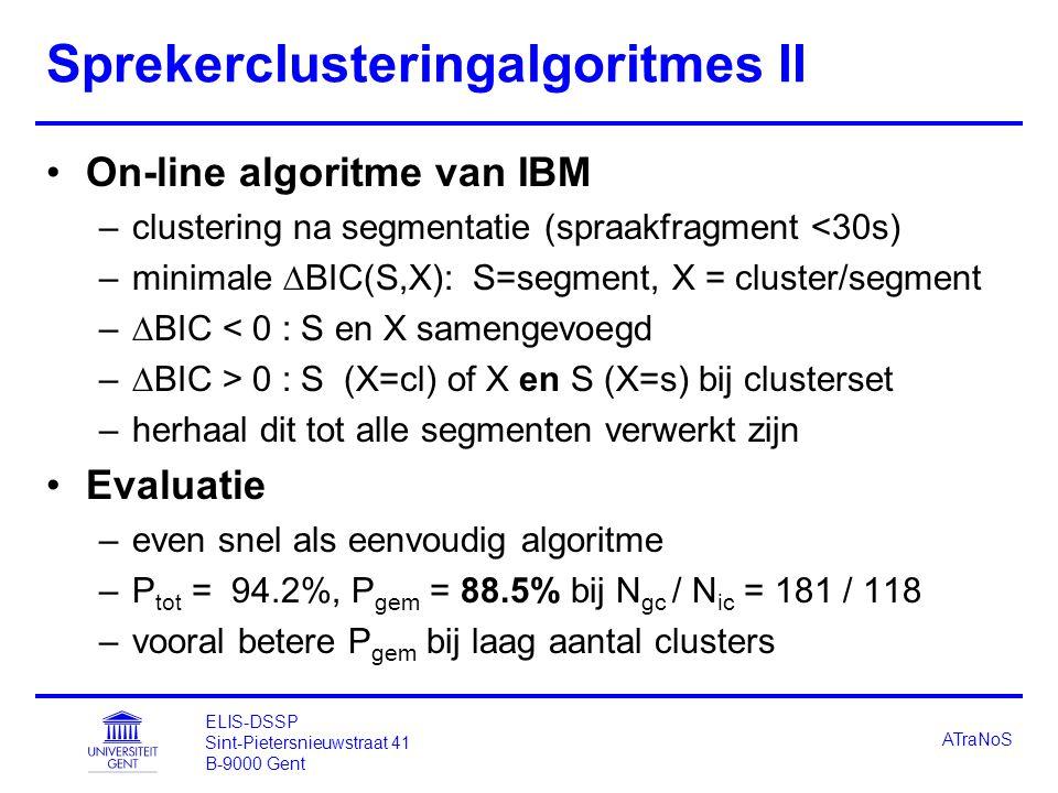 ELIS-DSSP Sint-Pietersnieuwstraat 41 B-9000 Gent ATraNoS Sprekerclusteringalgoritmes II On-line algoritme van IBM –clustering na segmentatie (spraakfragment <30s) –minimale  BIC(S,X): S=segment, X = cluster/segment –  BIC < 0 : S en X samengevoegd –  BIC > 0 : S (X=cl) of X en S (X=s) bij clusterset –herhaal dit tot alle segmenten verwerkt zijn Evaluatie –even snel als eenvoudig algoritme –P tot = 94.2%, P gem = 88.5% bij N gc / N ic = 181 / 118 –vooral betere P gem bij laag aantal clusters