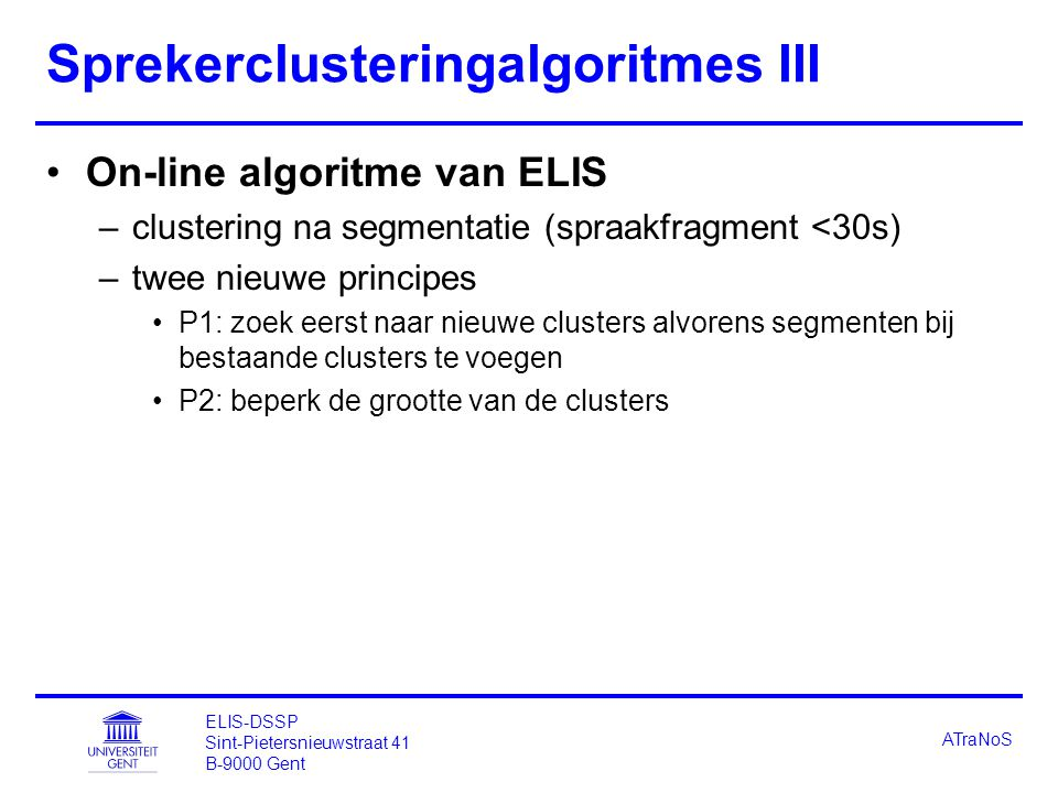 ELIS-DSSP Sint-Pietersnieuwstraat 41 B-9000 Gent ATraNoS Sprekerclusteringalgoritmes III On-line algoritme van ELIS –clustering na segmentatie (spraakfragment <30s) –twee nieuwe principes P1: zoek eerst naar nieuwe clusters alvorens segmenten bij bestaande clusters te voegen P2: beperk de grootte van de clusters
