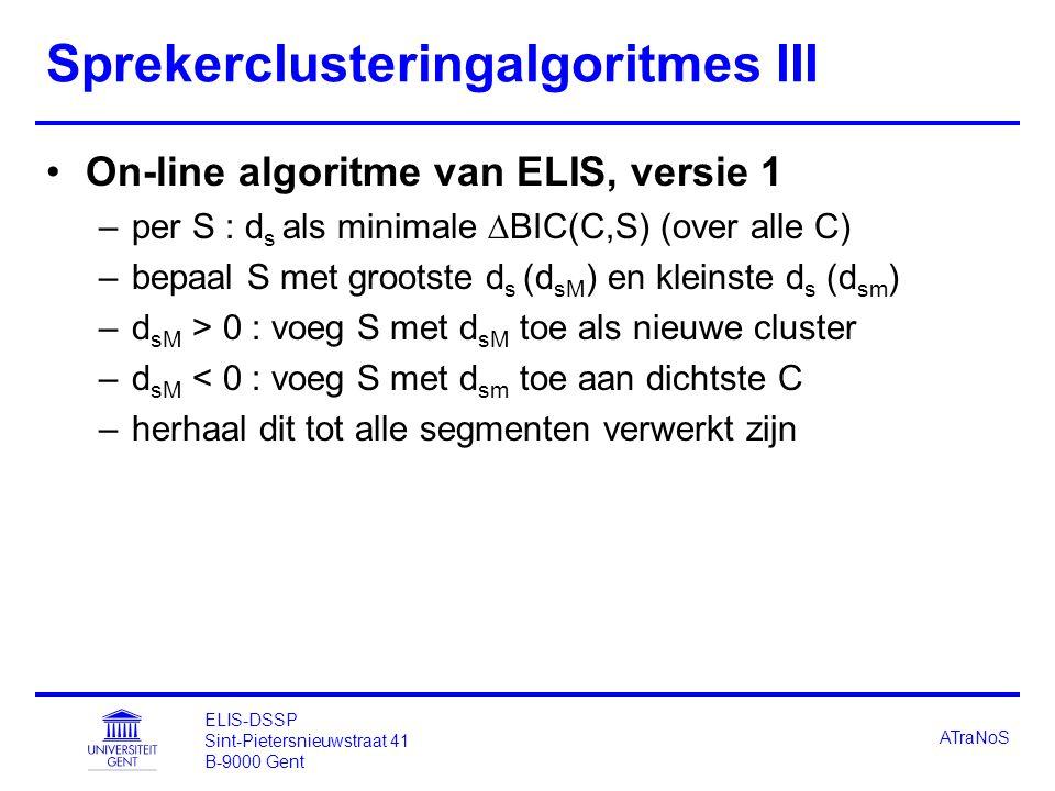 ELIS-DSSP Sint-Pietersnieuwstraat 41 B-9000 Gent ATraNoS Sprekerclusteringalgoritmes III On-line algoritme van ELIS, versie 1 –per S : d s als minimale  BIC(C,S) (over alle C) –bepaal S met grootste d s (d sM ) en kleinste d s (d sm ) –d sM > 0 : voeg S met d sM toe als nieuwe cluster –d sM < 0 : voeg S met d sm toe aan dichtste C –herhaal dit tot alle segmenten verwerkt zijn