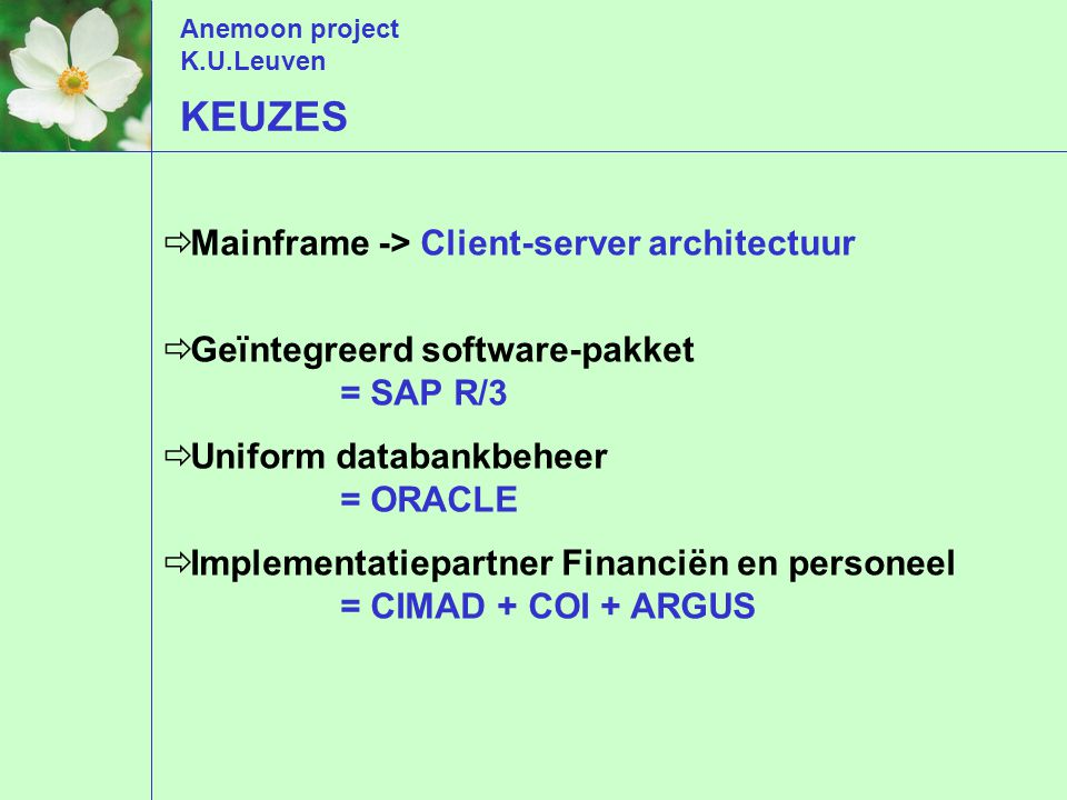 Anemoon project K.U.Leuven KEUZES  Mainframe -> Client-server architectuur  Geïntegreerd software-pakket = SAP R/3  Uniform databankbeheer = ORACLE  Implementatiepartner Financiën en personeel = CIMAD + COI + ARGUS