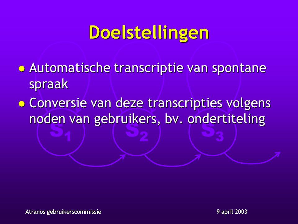 S1S1 S2S2 S3S3 9 april 2003Atranos gebruikerscommissie Doelstellingen l Automatische transcriptie van spontane spraak l Conversie van deze transcripties volgens noden van gebruikers, bv.