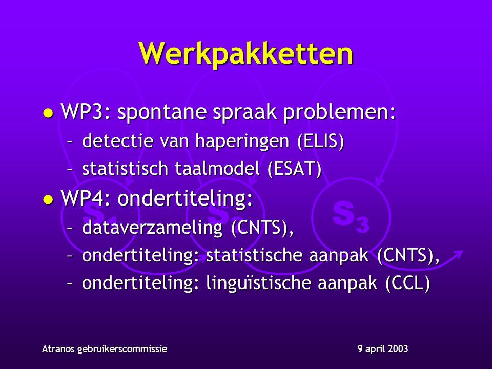 S1S1 S2S2 S3S3 9 april 2003Atranos gebruikerscommissie Werkpakketten l WP3: spontane spraak problemen: –detectie van haperingen (ELIS) –statistisch taalmodel (ESAT) l WP4: ondertiteling: –dataverzameling (CNTS), –ondertiteling: statistische aanpak (CNTS), –ondertiteling: linguïstische aanpak (CCL)